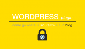 Wordpress plugin per garantire la sicurezza al tuo blog